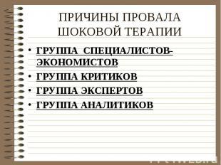 ПРИЧИНЫ ПРОВАЛА ШОКОВОЙ ТЕРАПИИ ГРУППА СПЕЦИАЛИСТОВ-ЭКОНОМИСТОВГРУППА КРИТИКОВГР