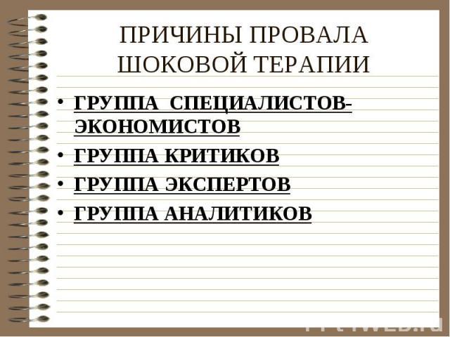 ПРИЧИНЫ ПРОВАЛА ШОКОВОЙ ТЕРАПИИ ГРУППА СПЕЦИАЛИСТОВ-ЭКОНОМИСТОВГРУППА КРИТИКОВГРУППА ЭКСПЕРТОВГРУППА АНАЛИТИКОВ