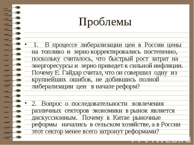 Проблемы 1. В процессе либерализации цен в России цены на топливо и зерно корректировались постепенно, поскольку считалось, что быстрый рост затрат на энергоресурсы и зерно приведет к сильной инфляции. Почему Е. Гайдар считал, что он совершил одну и…