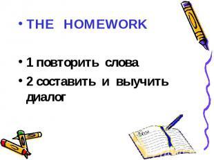 THE HOMEWORK1 повторить слова2 составить и выучить диалог