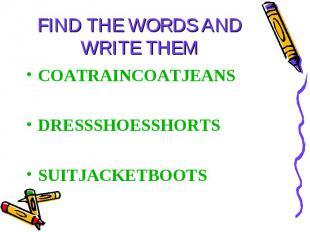 FIND THE WORDS AND WRITE THEM COATRAINCOATJEANSDRESSSHOESSHORTSSUITJACKETBOOTS