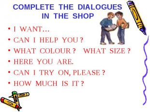 COMPLETE THE DIALOGUES IN THE SHOP I WANT…CAN I HELP YOU ?WHAT COLOUR ? WHAT SIZ