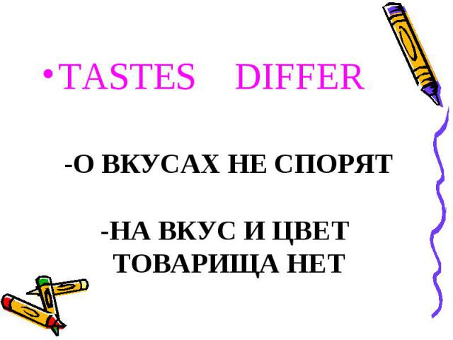 TASTES DIFFER -О ВКУСАХ НЕ СПОРЯТ-НА ВКУС И ЦВЕТ ТОВАРИЩА НЕТ