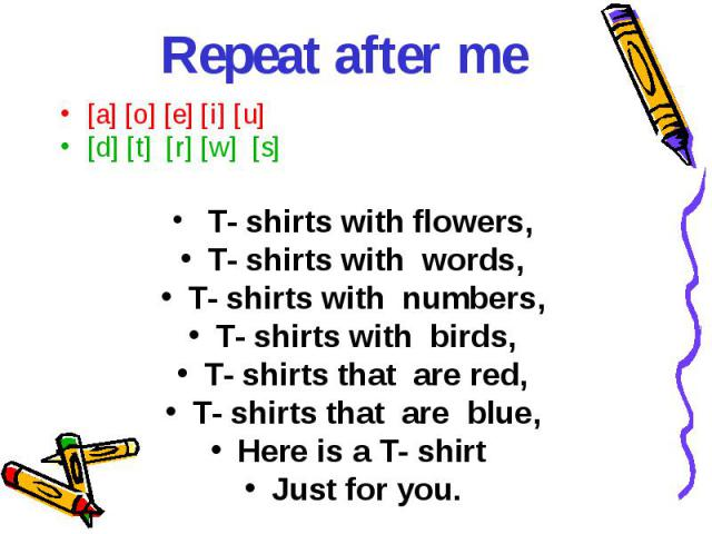 Repeat after me [a] [o] [e] [i] [u][d] [t] [r] [w] [s] T- shirts with flowers,T- shirts with words,T- shirts with numbers,T- shirts with birds,T- shirts that are red,T- shirts that are blue,Here is a T- shirt Just for you.