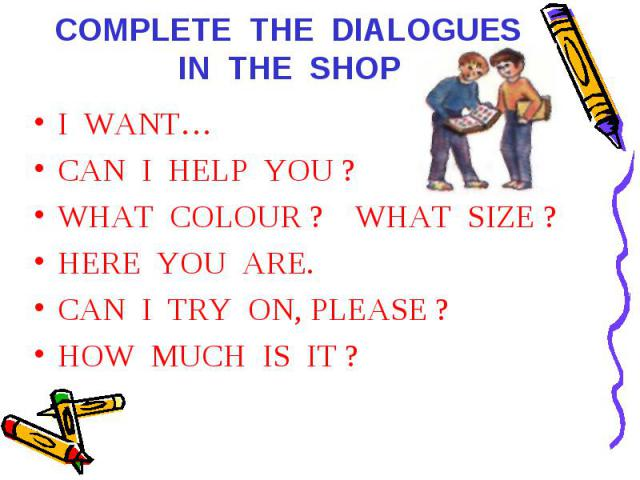 COMPLETE THE DIALOGUES IN THE SHOP I WANT…CAN I HELP YOU ?WHAT COLOUR ? WHAT SIZE ?HERE YOU ARE.CAN I TRY ON, PLEASE ?HOW MUCH IS IT ?