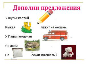 Дополни предложения У Шуры жёлтый .Рыжая лежит на окошке.У Паши пожарная .Я нашё
