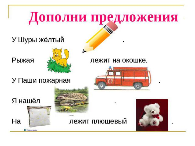 Дополни предложения У Шуры жёлтый .Рыжая лежит на окошке.У Паши пожарная .Я нашёл .На лежит плюшевый .