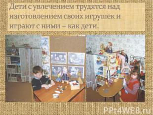 Дети с увлечением трудятся над изготовлением своих игрушек и играют с ними – как