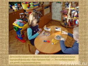 Дети охотно играют со своими куклами –самоделками, используя народный фольклёр: