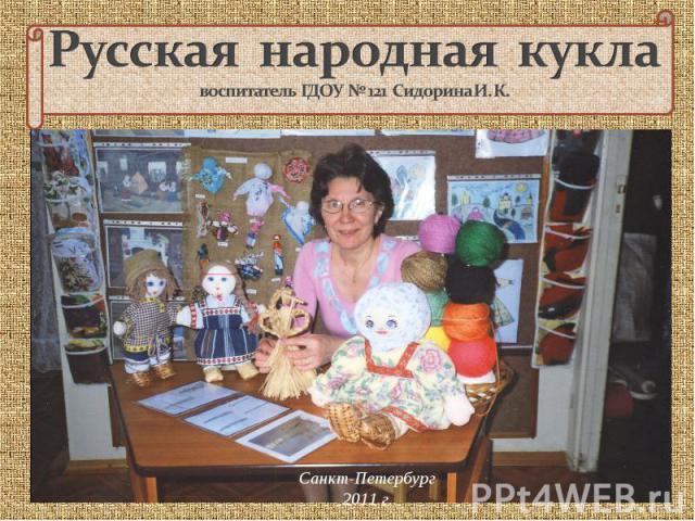 Русская народная куклавоспитатель ГДОУ № 121 Сидорина И. К. Санкт-Петербург2011 г.