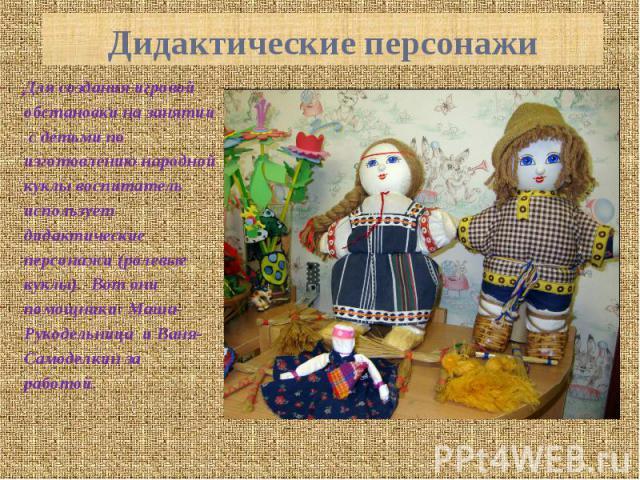Дидактические персонажи Для создания игровой обстановки на занятии с детьми по изготовлению народной куклы воспитатель использует дидактические персонажи (ролевые куклы). Вот они помощники: Маша-Рукодельница и Ваня-Самоделкин за работой.