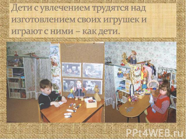 Дети с увлечением трудятся над изготовлением своих игрушек и играют с ними – как дети.