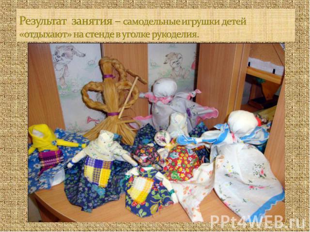 Результат занятия – самодельные игрушки детей «отдыхают» на стенде в уголке рукоделия.