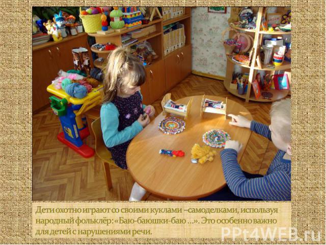 Дети охотно играют со своими куклами –самоделками, используя народный фольклёр: «Баю-баюшки-баю …». Это особенно важно для детей с нарушениями речи.