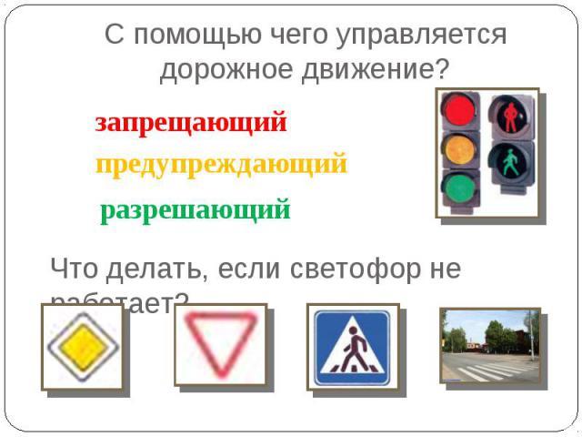 С помощью чего управляется дорожное движение? запрещающийпредупреждающийразрешающий Что делать, если светофор не работает?