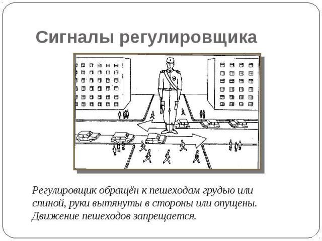 Сигналы регулировщика Регулировщик обращён к пешеходам грудью или спиной, руки вытянуты в стороны или опущены. Движение пешеходов запрещается.