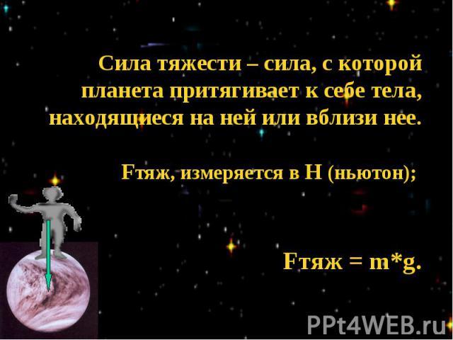 Сила тяжести – сила, с которой планета притягивает к себе тела, находящиеся на ней или вблизи нее.Fтяж, измеряется в Н (ньютон); Fтяж = m*g.