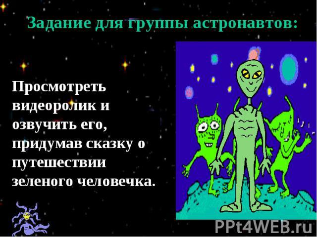 Задание для группы астронавтов:Просмотреть видеоролик и озвучить его, придумав сказку о путешествии зеленого человечка.