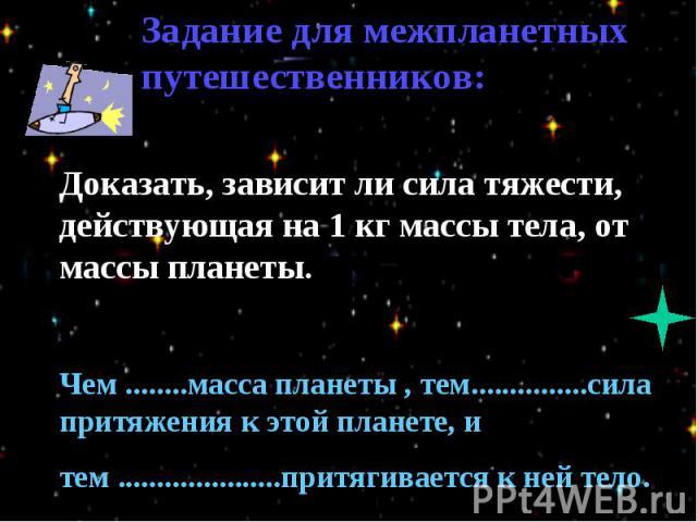 Задание для межпланетных путешественников:Доказать, зависит ли сила тяжести, действующая на 1 кг массы тела, от массы планеты.Чем ........масса планеты , тем...............сила притяжения к этой планете, и тем .....................притягивается к не…
