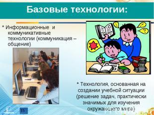 Базовые технологии:* Информационные и коммуникативные технологии (коммуникация –