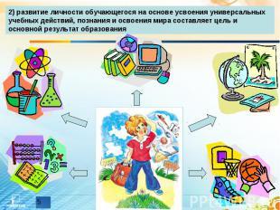 2) развитие личности обучающегося на основе усвоения универсальных учебных дейст
