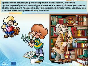 3) признание решающей роли содержания образования, способов организации образова