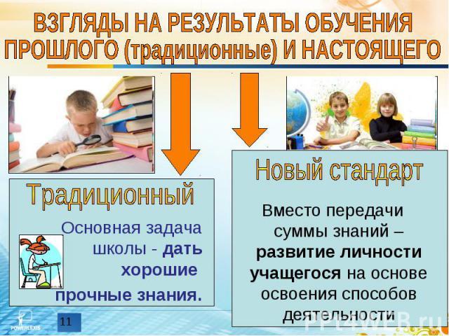 ВЗГЛЯДЫ НА РЕЗУЛЬТАТЫ ОБУЧЕНИЯ ПРОШЛОГО (традиционные) И НАСТОЯЩЕГО Основная задача школы - дать хорошие прочные знания. Вместо передачи суммы знаний – развитие личности учащегося на основе освоения способов деятельности