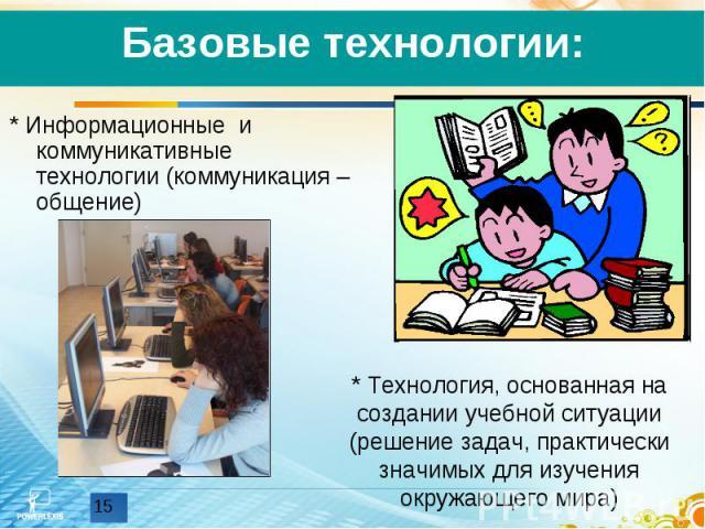 Базовые технологии:* Информационные и коммуникативные технологии (коммуникация – общение)* Технология, основанная на создании учебной ситуации (решение задач, практически значимых для изучения окружающего мира)