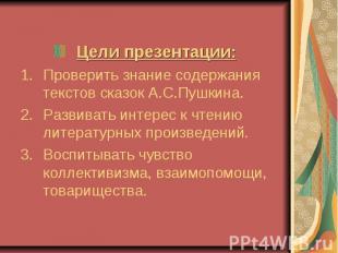 Цели презентации:Проверить знание содержания текстов сказок А.С.Пушкина.Развиват