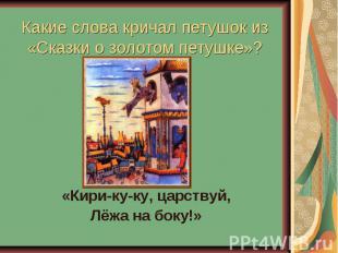 Какие слова кричал петушок из«Сказки о золотом петушке»? «Кири-ку-ку, царствуй,Л