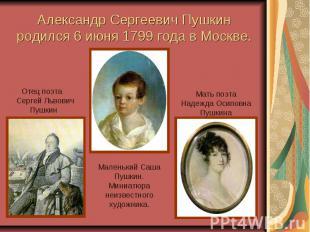 Александр Сергеевич Пушкин родился 6 июня 1799 года в Москве. Отец поэта Сергей