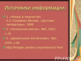 Источники информации: 1. «Жизнь и творчество А.С.Пушкина»,Москва, «Детская литер