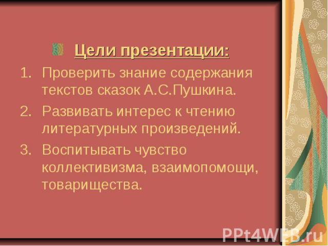 Цели презентации:Проверить знание содержания текстов сказок А.С.Пушкина.Развивать интерес к чтению литературных произведений.Воспитывать чувство коллективизма, взаимопомощи, товарищества.