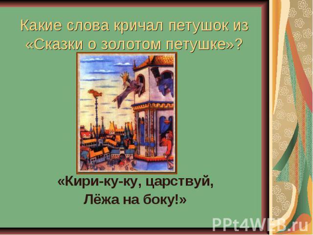 Какие слова кричал петушок из«Сказки о золотом петушке»? «Кири-ку-ку, царствуй,Лёжа на боку!»