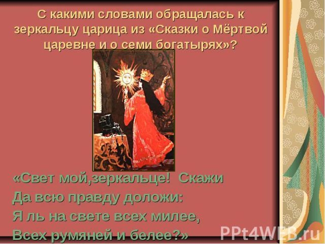 С какими словами обращалась к зеркальцу царица из «Сказки о Мёртвой царевне и о семи богатырях»? «Свет мой,зеркальце! СкажиДа всю правду доложи:Я ль на свете всех милее,Всех румяней и белее?»