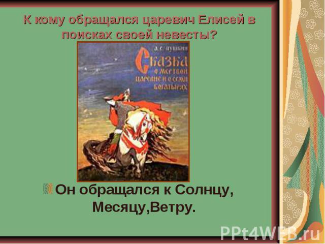 К кому обращался царевич Елисей в поисках своей невесты? Он обращался к Солнцу, Месяцу,Ветру.