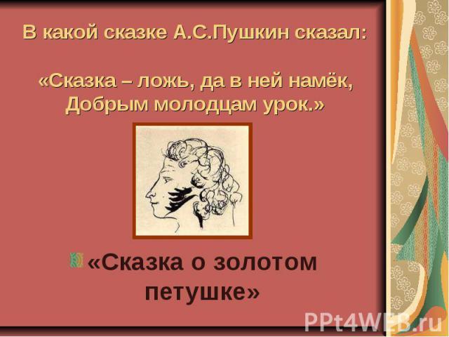 В какой сказке А.С.Пушкин сказал:«Сказка – ложь, да в ней намёк,Добрым молодцам урок.» «Сказка о золотом петушке»