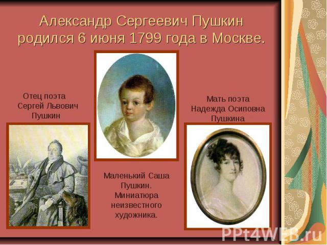 Александр Сергеевич Пушкин родился 6 июня 1799 года в Москве. Отец поэта Сергей Львович Пушкин Мать поэта Надежда Осиповна ПушкинаМаленький СашаПушкин.Миниатюра неизвестного художника.