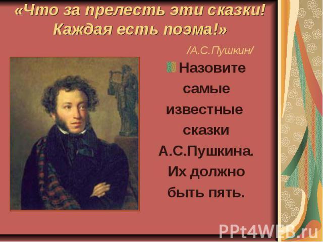 «Что за прелесть эти сказки!Каждая есть поэма!» /А.С.Пушкин/ Назовитесамыеизвестные сказкиА.С.Пушкина.Их должнобыть пять.