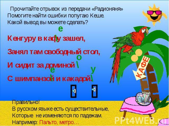 Прочитайте отрывок из передачи «Радионяня»Помогите найти ошибки попугаю Кеше.Какой вывод вы можете сделать?Кенгуру в кафу зашел,Занял там свободный стол,И сидит за доминойС шимпанзой и какадой.Правильно! В русском языке есть существительные,Которые …
