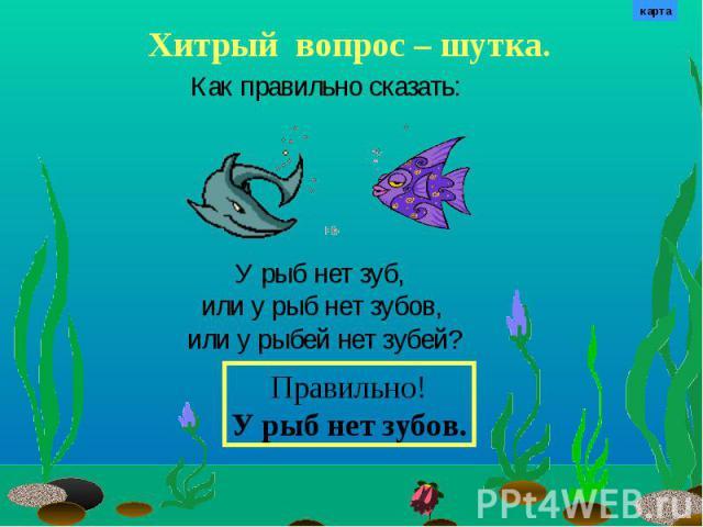 Хитрый вопрос – шутка. Как правильно сказать: У рыб нет зуб, или у рыб нет зубов, или у рыбей нет зубей? Правильно!У рыб нет зубов.