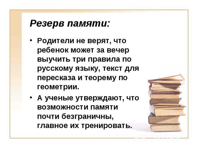 Резерв памяти: Родители не верят, что ребенок может за вечер выучить три правила по русскому языку, текст для пересказа и теорему по геометрии.А ученые утверждают, что возможности памяти почти безграничны, главное их тренировать.