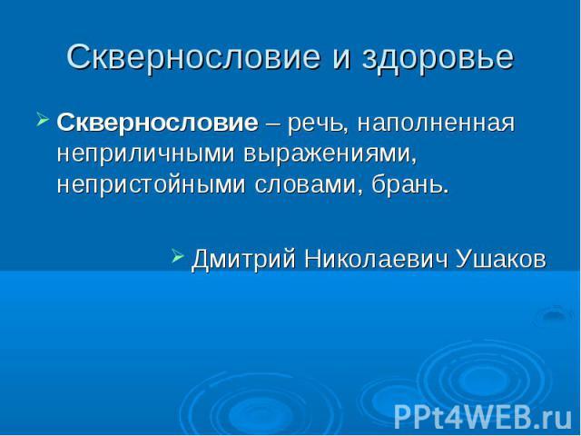 Сквернословие и здоровье Сквернословие – речь, наполненная неприличными выражениями, непристойными словами, брань.Дмитрий Николаевич Ушаков