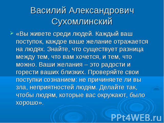 Василий Александрович Сухомлинский «Вы живете среди людей. Каждый ваш поступок, каждое ваше желание отражается на людях. Знайте, что существует разница между тем, что вам хочется, и тем, что можно. Ваши желания – это радости и горести ваших близких.…