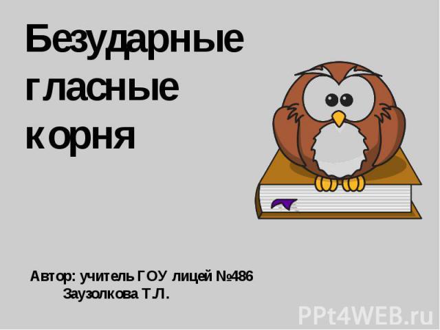 Безударныегласные корняАвтор: учитель ГОУ лицей №486 Заузолкова Т.Л.