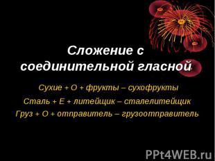 Сложение с соединительной гласной Сухие + О + фрукты – сухофруктыСталь + Е + лит