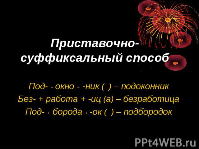 Приставочно-суффиксальный способ Под- + окно + -ник ( ) – подоконникБез- + работа + -иц (а) – безработицаПод- + борода + -ок ( ) – подбородок