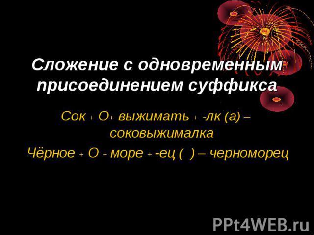 Сложение с одновременным присоединением суффикса Сок + О+ выжимать + -лк (а) –соковыжималка Чёрное + О + море + -ец ( ) – черноморец