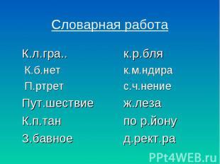 Словарная работа К.л.гра..к.р.бляК.б.нетк.м.ндираП.ртретс.ч.нениеПут.шествиеж.ле
