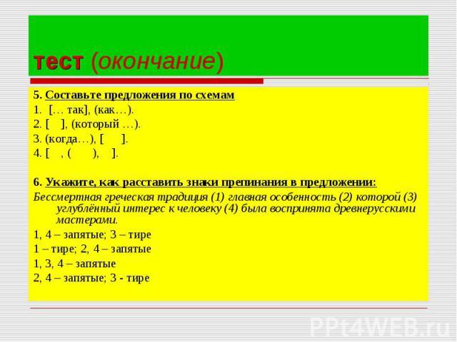 5. Составьте предложения по схемам5. Составьте предложения по схемам1. [… так], (как…).2. [ ], (который …).3. (когда…), [ ].4. [ , ( ), ].6. Укажите, как расставить знаки препинания в предложении:Бессмертная греческая традиция (1) главная особенност…